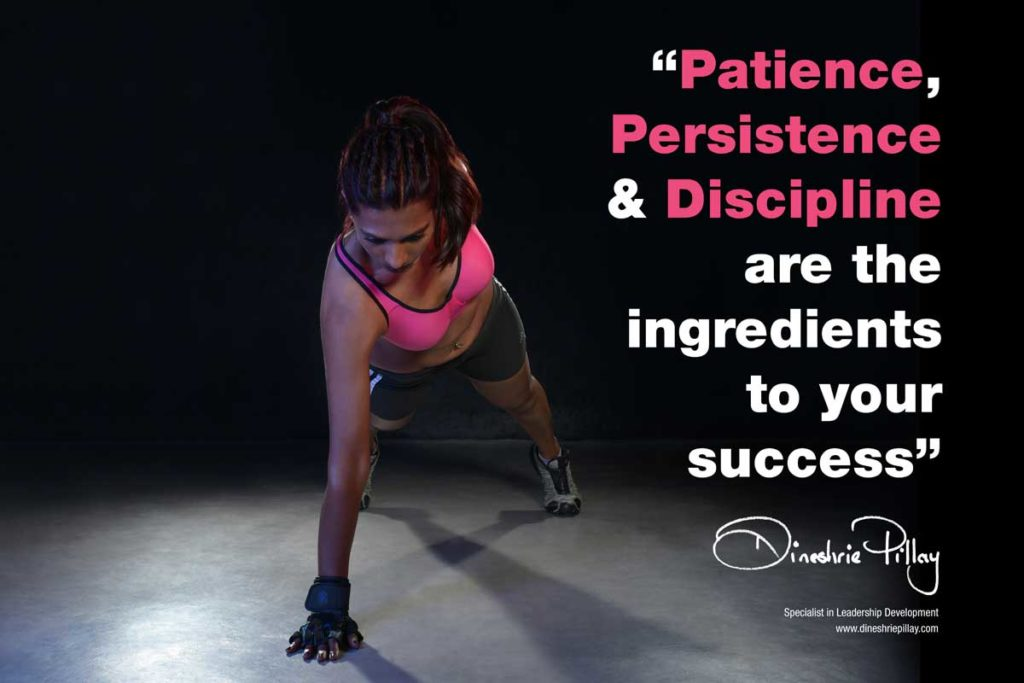 Patience. Persistence and Discipline are the ingredients to your success
